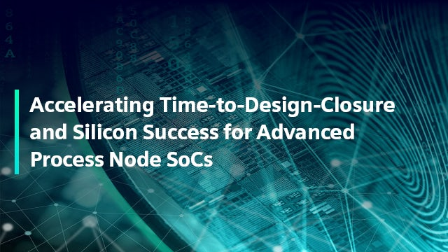 Accelerating Time-to-Design-Closure and Silicon Success for Advanced Process Node SoCs